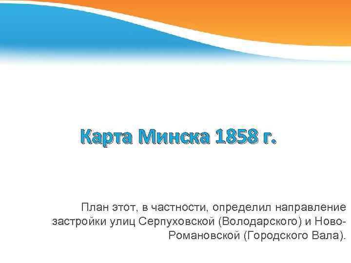 Карта Минска 1858 г. План этот, в частности, определил направление застройки улиц Серпуховской (Володарского)