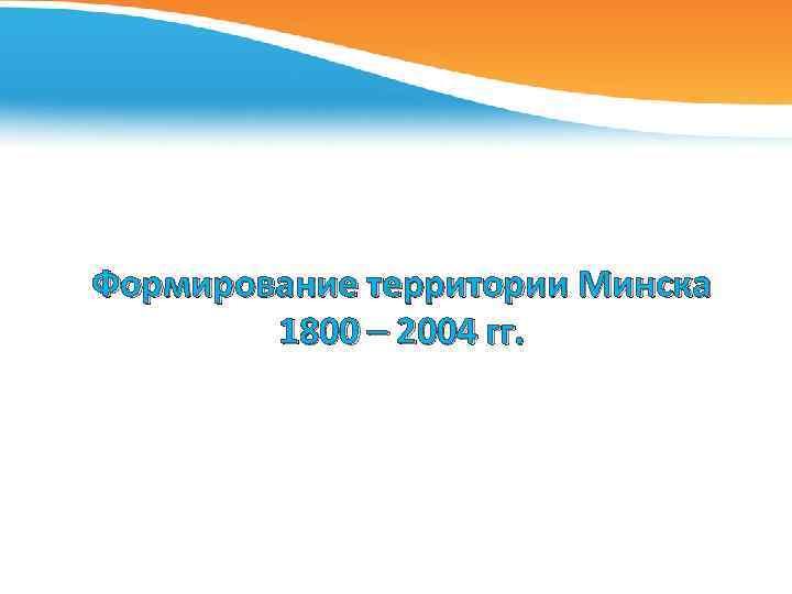 Формирование территории Минска 1800 – 2004 гг.
