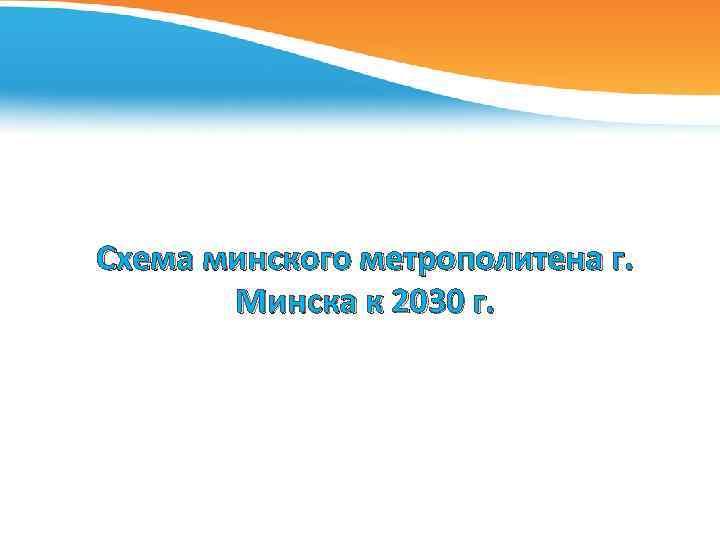 Схема минского метрополитена г. Минска к 2030 г.