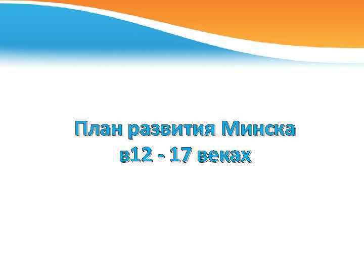 План развития Минска в 12 - 17 веках