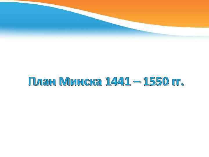 План Минска 1441 – 1550 гг.