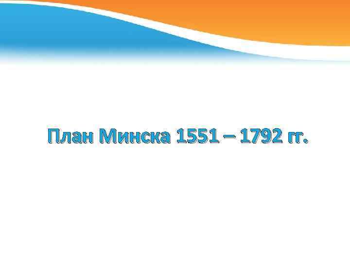 План Минска 1551 – 1792 гг.