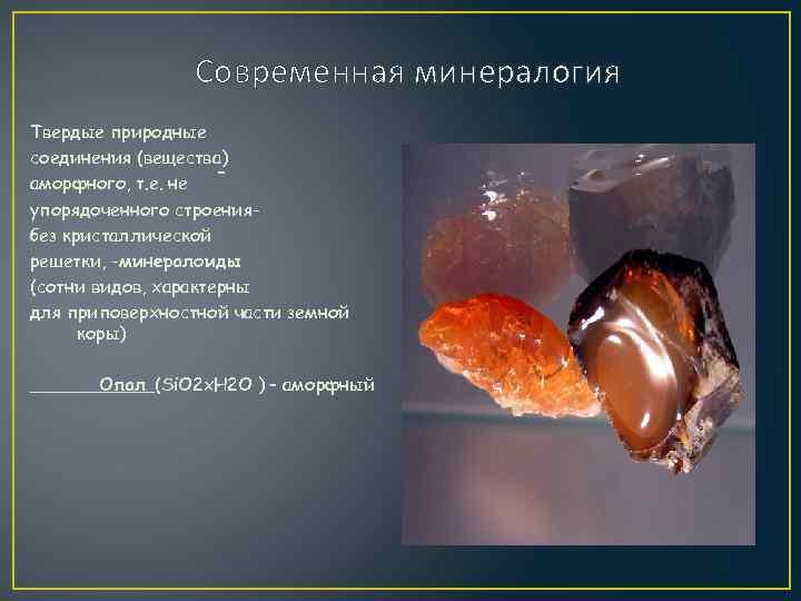 Современная минералогия Твердые природные соединения (вещества) аморфного, т. е. не упорядоченного строениябез кристаллической решетки,