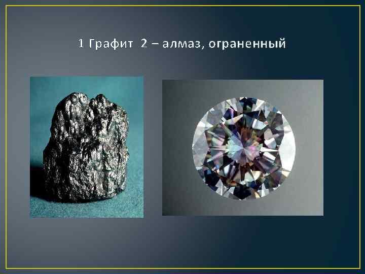 1 Графит 2 – алмаз, ограненный