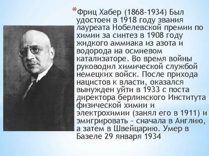*Фриц Хабер (1868 -1934) Был удостоен в 1918 году звания лауреата Нобелевской премии по