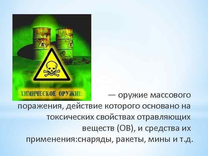 — оружие массового поражения, действие которого основано на токсических свойствах отравляющих веществ (ОВ), и