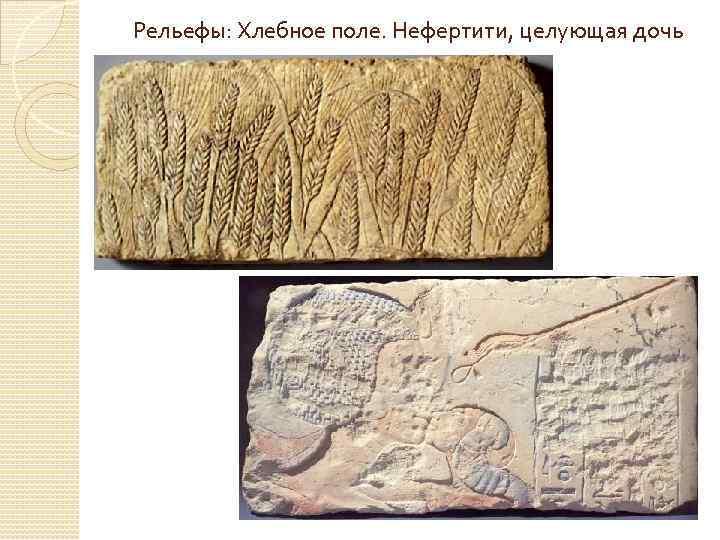 Рельефы: Хлебное поле. Нефертити, целующая дочь