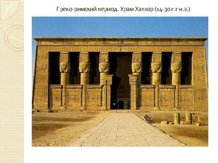 Греко-римский период. Храм Хатхор (14 -30 г. г н. э. )
