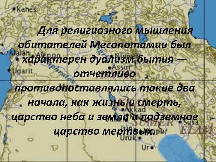 Для религиозного мышления обитателей Месопотамии был характерен дуализм бытия — отчетливо противопоставлялись такие два