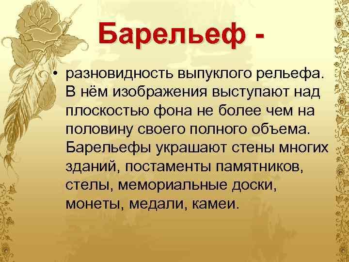 Барельеф - • разновидность выпуклого рельефа. В нём изображения выступают над плоскостью фона не