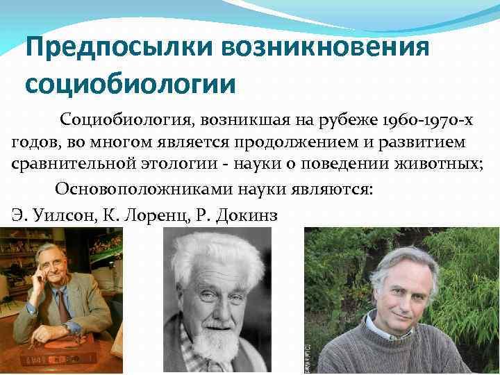 Предпосылки возникновения социобиологии Социобиология, возникшая на рубеже 1960 -1970 -х годов, во многом является