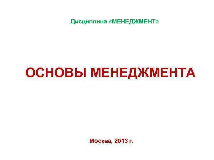 Дисциплина «МЕНЕДЖМЕНТ» ОСНОВЫ МЕНЕДЖМЕНТА Москва, 2013 г.