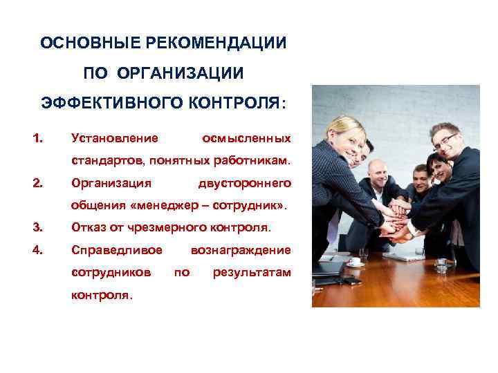 ОСНОВНЫЕ РЕКОМЕНДАЦИИ ПО ОРГАНИЗАЦИИ ЭФФЕКТИВНОГО КОНТРОЛЯ: 1. Установление осмысленных стандартов, понятных работникам. 2. Организация