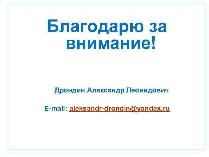 Благодарю за внимание! Дрондин Александр Леонидович E-mail: aleksandr-drondin@yandex. ru