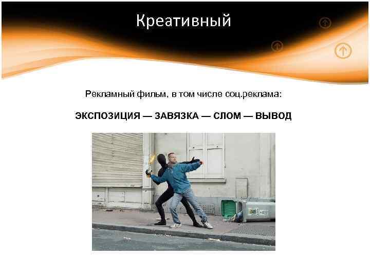 Креативный Рекламный фильм, в том числе соц. реклама: ЭКСПОЗИЦИЯ — ЗАВЯЗКА — СЛОМ —