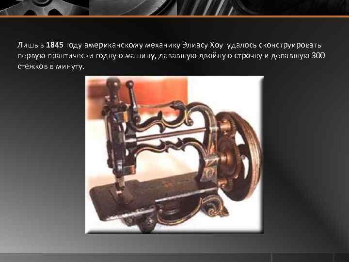 Лишь в 1845 году американскому механику Элиасу Хоу удалось сконструировать первую практически годную машину,