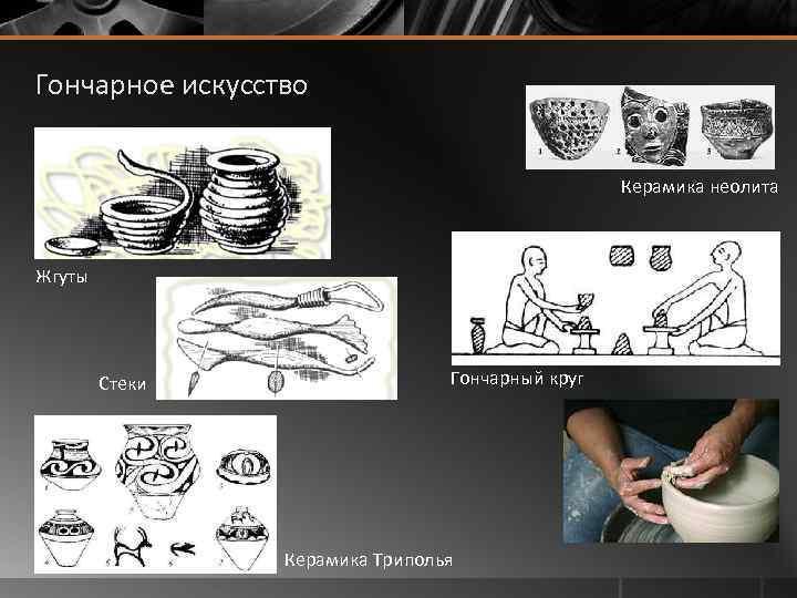 Гончарное искусство Керамика неолита Жгуты Стеки Гончарный круг Керамика Триполья
