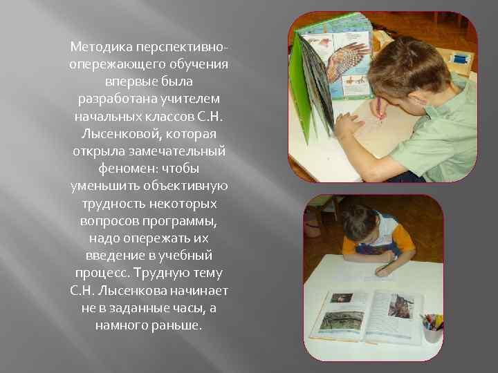 Методика перспективноопережающего обучения впервые была разработана учителем начальных классов С. Н. Лысенковой, которая открыла