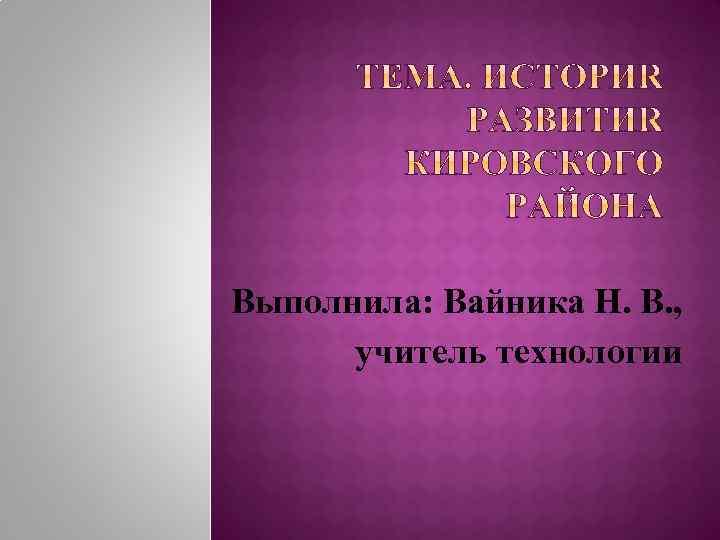 Выполнила: Вайника Н. В. , учитель технологии