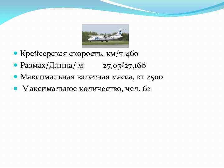 Крейсерская скорость, км/ч 460 Размах/Длина/ м 27, 05/27, 166 Максимальная взлетная масса, кг