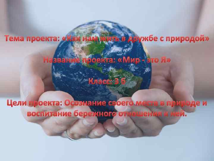 Тема проекта: «Как нам жить в дружбе с природой» Название проекта: «Мир - это