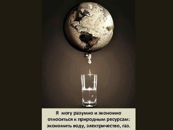 Я могу разумно и экономно относиться к природным ресурсам: экономить воду, электричество, газ.