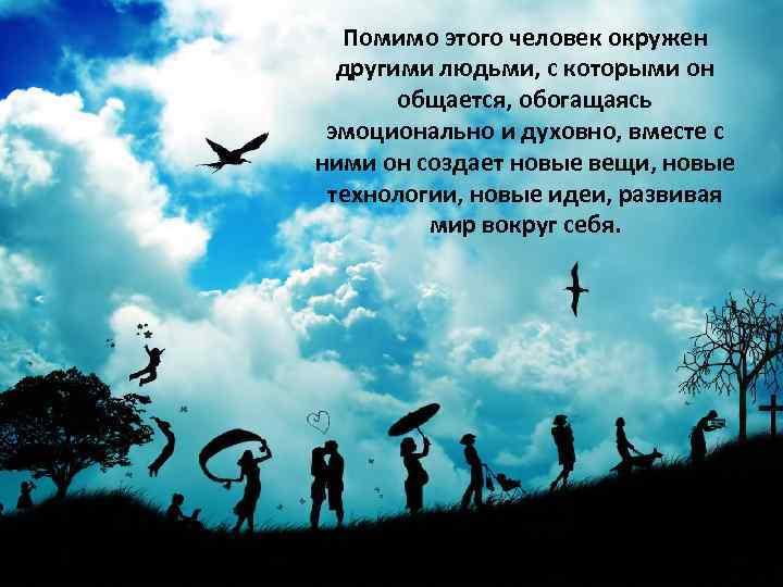 Помимо этого человек окружен другими людьми, с которыми он общается, обогащаясь эмоционально и духовно,