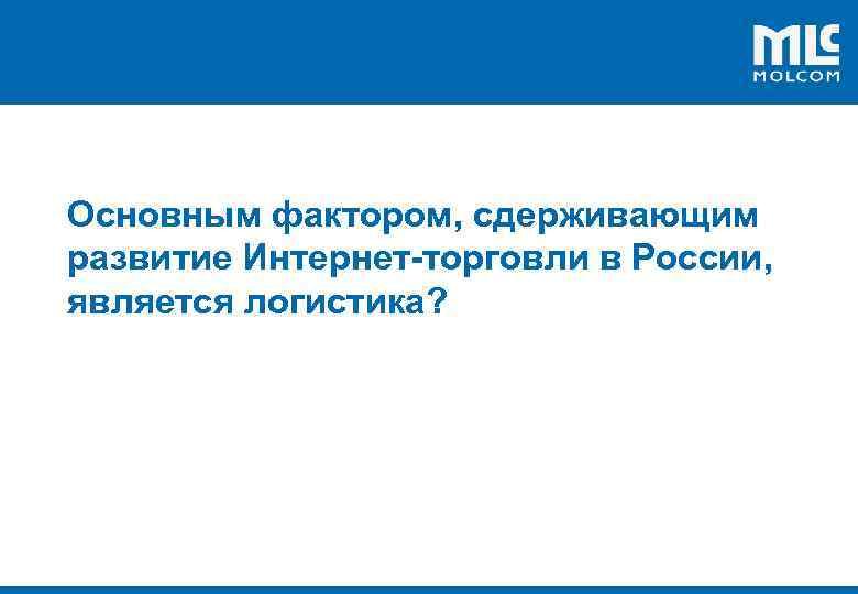 ! Основным фактором, сдерживающим развитие Интернет-торговли в России, является логистика?