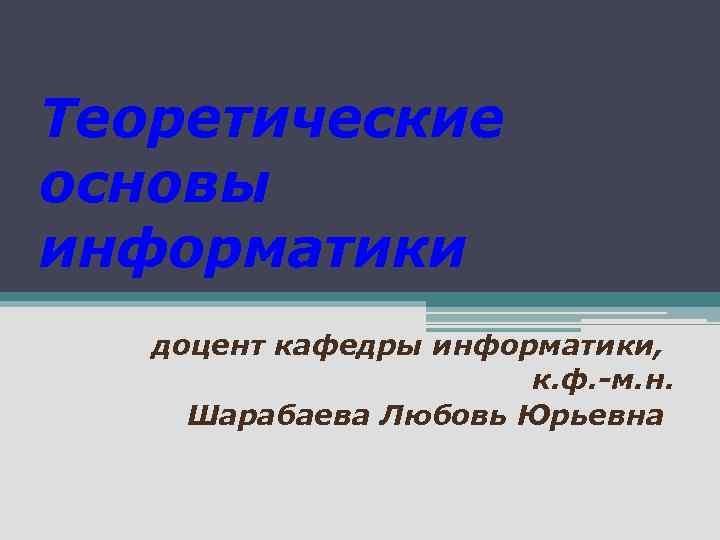 Теоретические основы информатики доцент кафедры информатики, к. ф. -м. н. Шарабаева Любовь Юрьевна