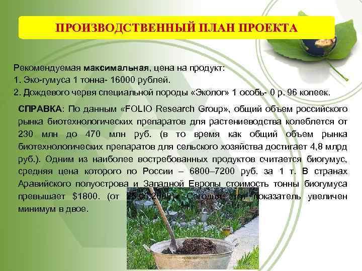 ПРОИЗВОДСТВЕННЫЙ ПЛАН ПРОЕКТА Рекомендуемая максимальная, цена на продукт: 1. Эко-гумуса 1 тонна- 16000 рублей.