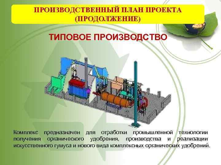 ПРОИЗВОДСТВЕННЫЙ ПЛАН ПРОЕКТА (ПРОДОЛЖЕНИЕ) ТИПОВОЕ ПРОИЗВОДСТВО Комплекс предназначен для отработки промышленной технологии получения органического