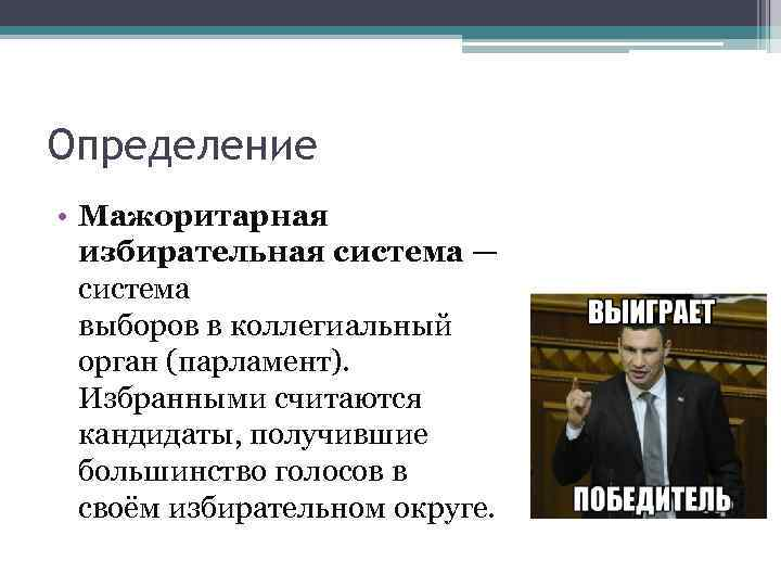 Определение • Мажоритарная избирательная система — система выборов в коллегиальный орган (парламент). Избранными считаются