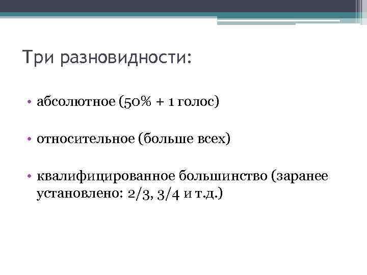 Три разновидности: • абсолютное (50% + 1 голос) • относительное (больше всех) • квалифицированное