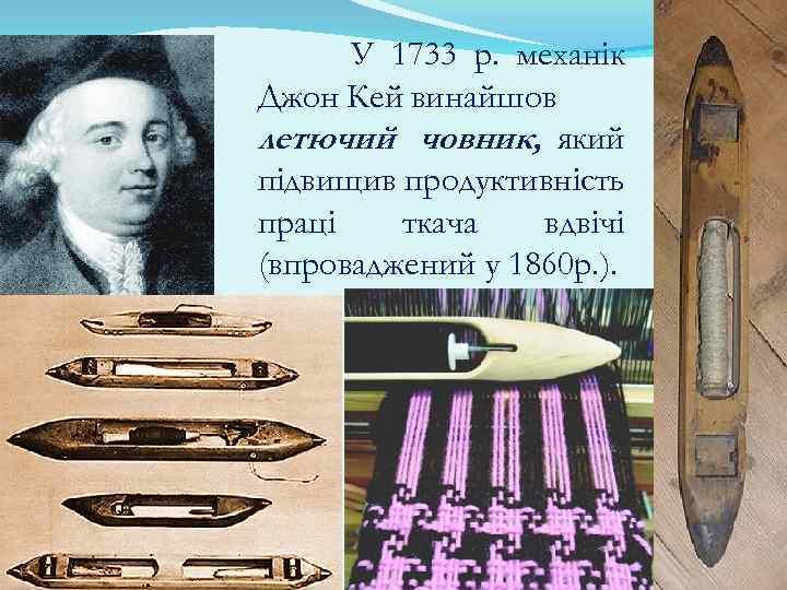 У 1733 р. механік Джон Кей винайшов летючий човник, який підвищив продуктивність праці ткача