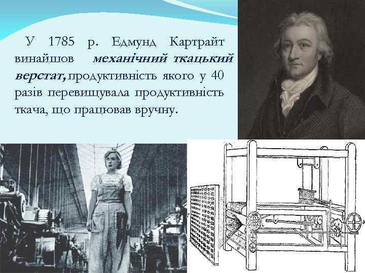 У 1785 р. Едмунд Картрайт винайшов механічний ткацький верстат, продуктивність якого у 40 разів