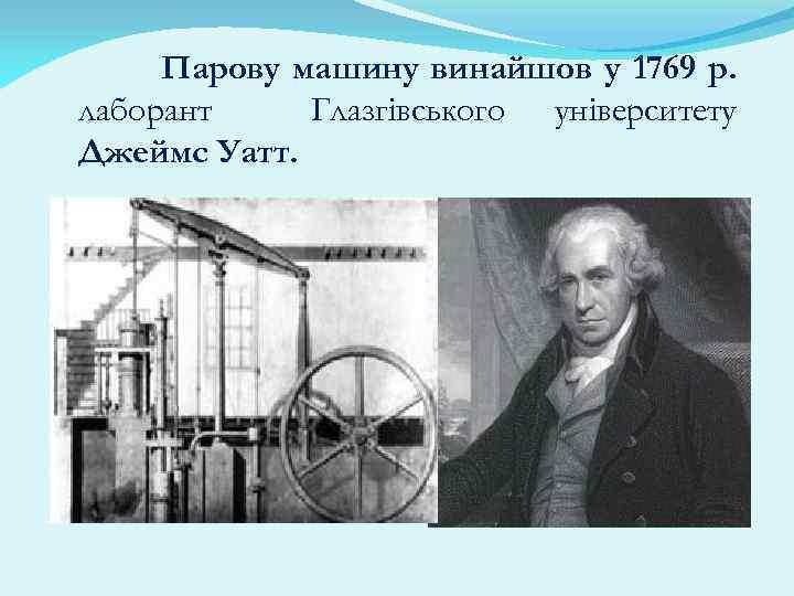Парову машину винайшов у 1769 р. лаборант Глазгівського університету Джеймс Уатт.