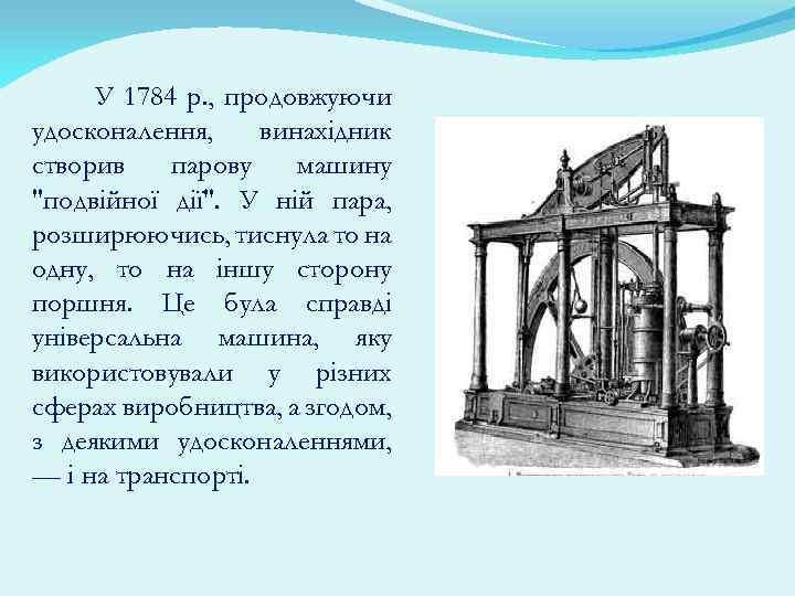 У 1784 p. , продовжуючи удосконалення, винахідник створив парову машину