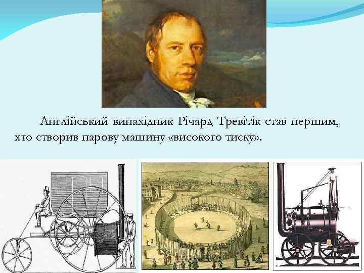 Англійський винахідник Річард Тревітік став першим, хто створив парову машину «високого тиску» .