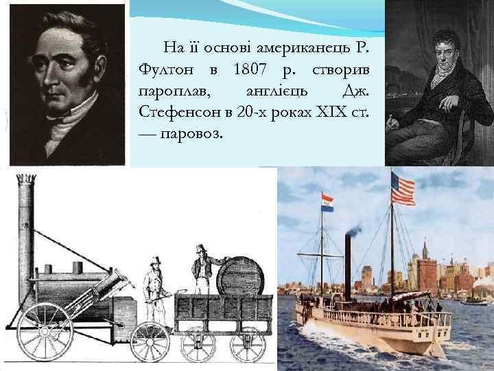 На її основі американець Р. Фултон в 1807 р. створив пароплав, англієць Дж. Стефенсон