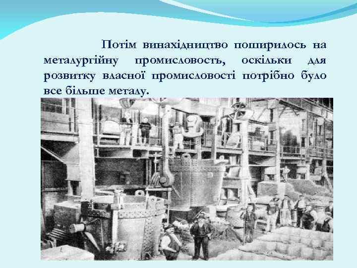 Потім винахідництво поширилось на металургійну промисловость, оскільки для розвитку власної промисловості потрібно було все