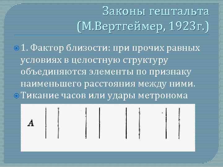 Законы гештальта (М. Вертгеймер, 1923 г. ) 1. Фактор близости: при прочих равных условиях