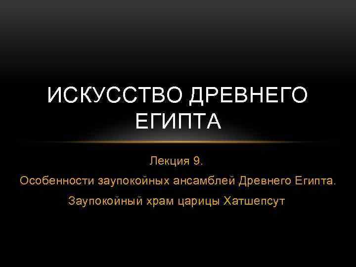 ИСКУССТВО ДРЕВНЕГО ЕГИПТА Лекция 9. Особенности заупокойных ансамблей Древнего Египта. Заупокойный храм царицы Хатшепсут