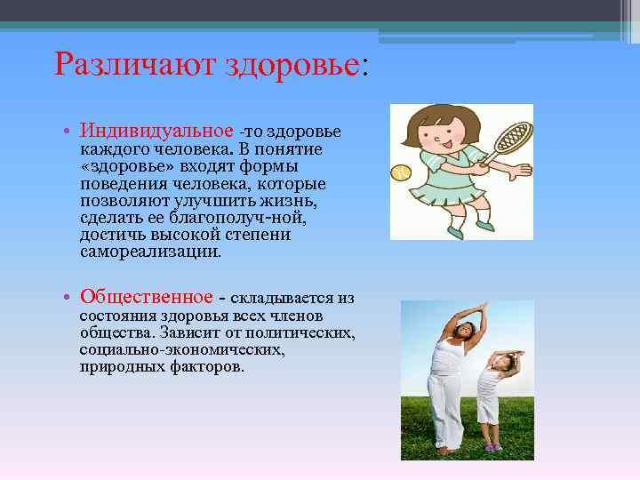 Различают здоровье: • Индивидуальное -то здоровье каждого человека. В понятие «здоровье» входят формы поведения