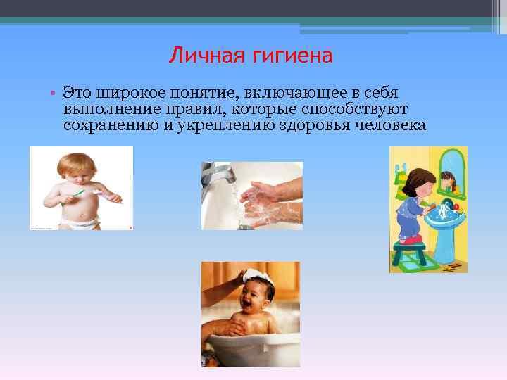 Личная гигиена • Это широкое понятие, включающее в себя выполнение правил, которые способствуют сохранению