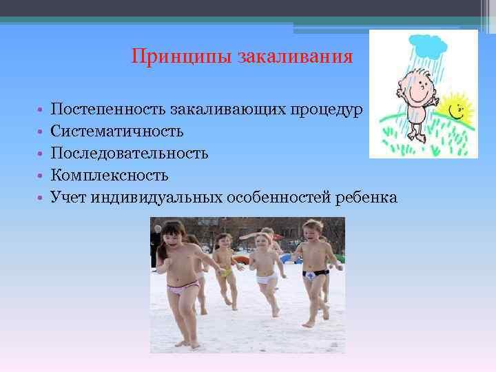 Принципы закаливания • • • Постепенность закаливающих процедур Систематичность Последовательность Комплексность Учет индивидуальных особенностей