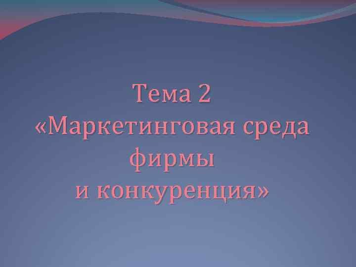 Тема 2 «Маркетинговая среда фирмы и конкуренция»