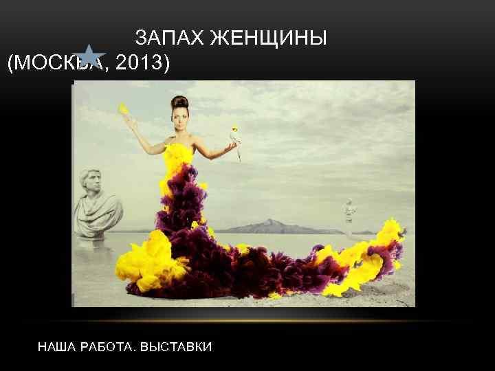 ЗАПАХ ЖЕНЩИНЫ (МОСКВА, 2013) НАША РАБОТА. ВЫСТАВКИ