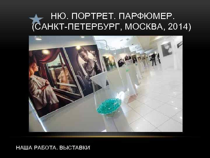 НЮ. ПОРТРЕТ. ПАРФЮМЕР. (САНКТ-ПЕТЕРБУРГ, МОСКВА, 2014) НАША РАБОТА. ВЫСТАВКИ