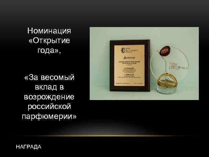 Номинация «Открытие года» , «За весомый вклад в возрождение российской парфюмерии» НАГРАДА