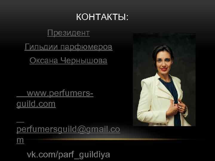 КОНТАКТЫ: Президент Гильдии парфюмеров Оксана Чернышова www. perfumersguild. com perfumersguild@gmail. co m vk. com/parf_guildiya